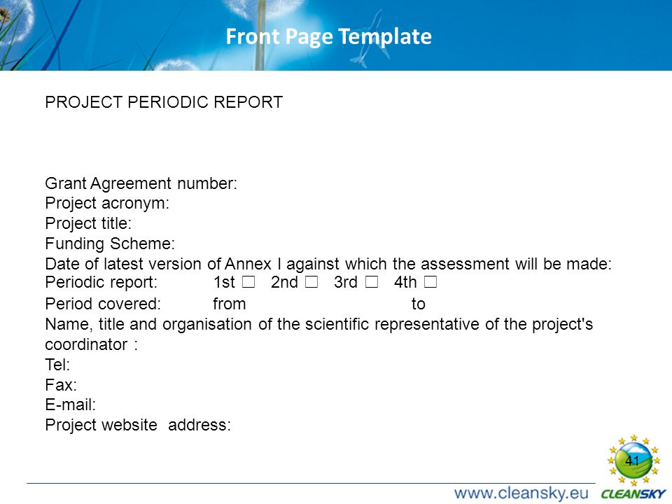 41 Front Page Template PROJECT PERIODIC REPORT Grant Agreement number: Project acronym: Project title: Funding Scheme: Date of latest version of Annex I against which the assessment will be made: Periodic report: 1st □ 2nd □ 3rd □ 4th □ Period covered: from to Name, title and organisation of the scientific representative of the project s coordinator : Tel: Fax: E-mail: Project website address: