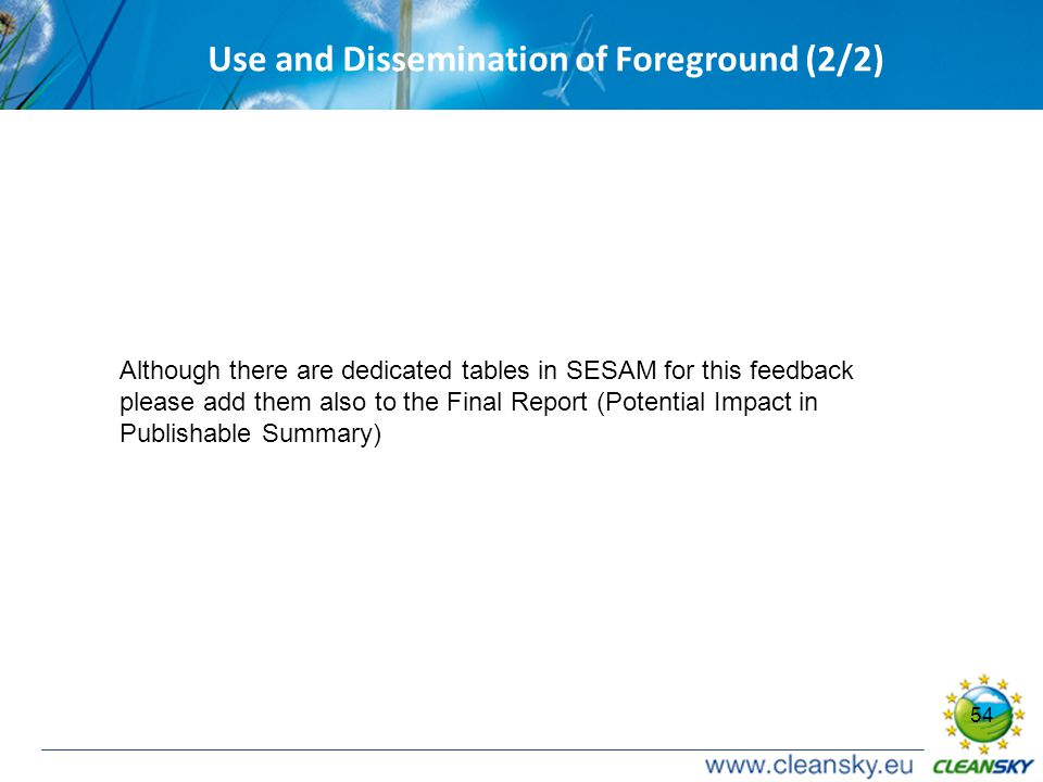 54 Use and Dissemination of Foreground (2/2) Although there are dedicated tables in SESAM for this feedback please add them also to the Final Report (Potential Impact in Publishable Summary)
