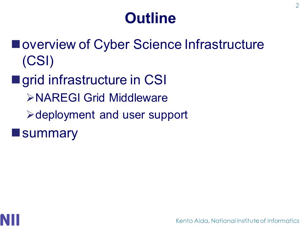 Outline overview of Cyber Science Infrastructure (CSI) grid infrastructure in CSI  NAREGI Grid Middleware  deployment and user support summary Kento Aida, National Institute of Informatics 2