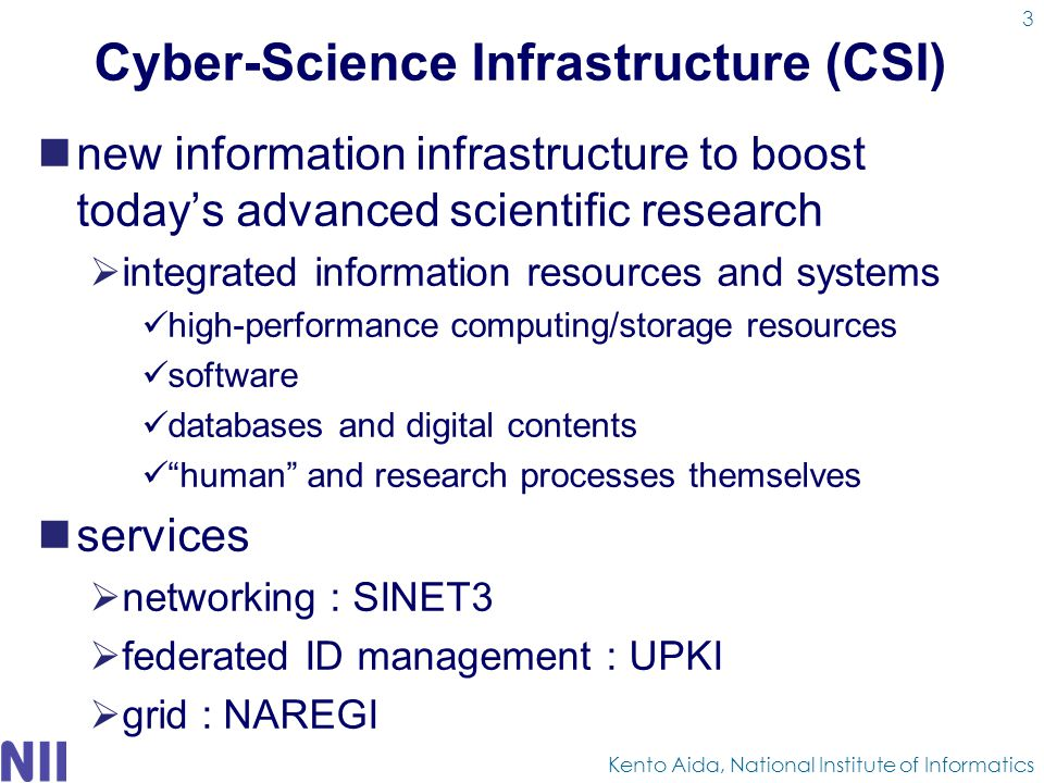 Cyber-Science Infrastructure (CSI) new information infrastructure to boost today's advanced scientific research  integrated information resources and systems high-performance computing/storage resources software databases and digital contents human and research processes themselves services  networking : SINET3  federated ID management : UPKI  grid : NAREGI Kento Aida, National Institute of Informatics 3