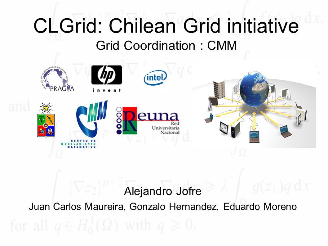 CLGrid: Chilean Grid initiative Grid Coordination : CMM Alejandro Jofre Juan Carlos Maureira, Gonzalo Hernandez, Eduardo Moreno