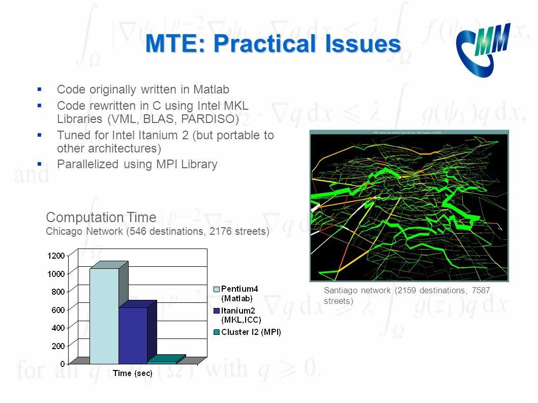 MTE: Practical Issues  Code originally written in Matlab  Code rewritten in C using Intel MKL Libraries (VML, BLAS, PARDISO)  Tuned for Intel Itanium 2 (but portable to other architectures)  Parallelized using MPI Library Computation Time Chicago Network (546 destinations, 2176 streets) Santiago network (2159 destinations, 7587 streets)