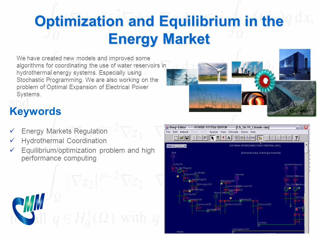 Optimization and Equilibrium in the Energy Market Keywords Energy Markets Regulation Hydrothermal Coordination Equilibrium/optimization problem and high performance computing We have created new models and improved some algorithms for coordinating the use of water reservoirs in hydrothermal energy systems.