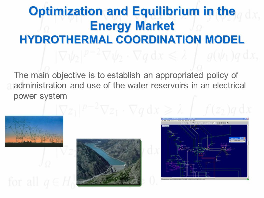 Optimization and Equilibrium in the Energy Market HYDROTHERMAL COORDINATION MODEL The main objective is to establish an appropriated policy of administration and use of the water reservoirs in an electrical power system