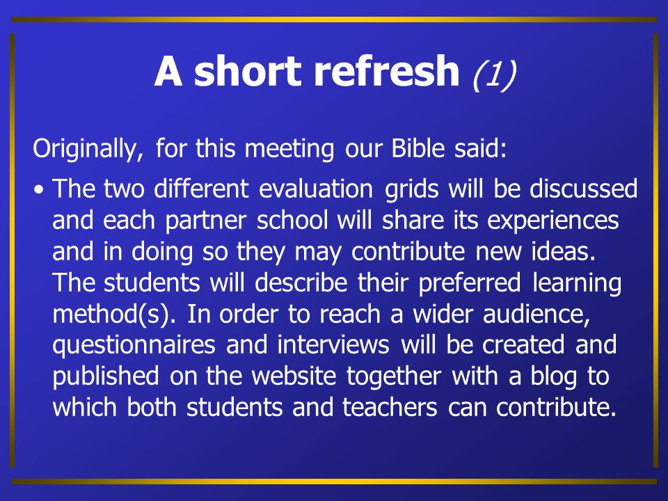A short refresh (1) Originally, for this meeting our Bible said: The two different evaluation grids will be discussed and each partner school will share its experiences and in doing so they may contribute new ideas.