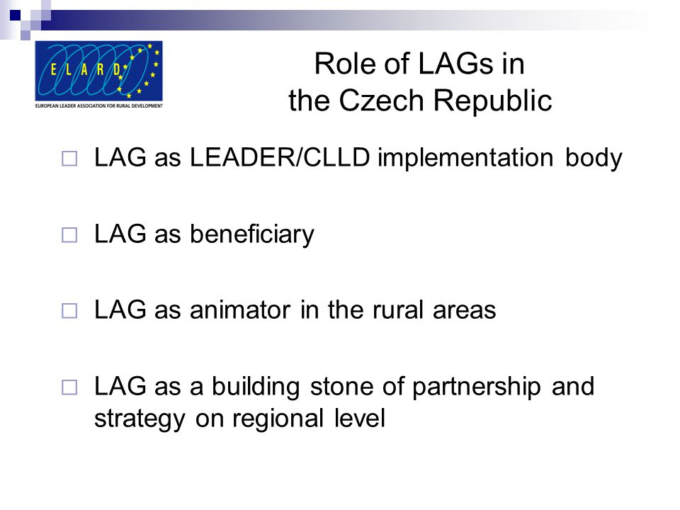Role of LAGs in the Czech Republic  LAG as LEADER/CLLD implementation body  LAG as beneficiary  LAG as animator in the rural areas  LAG as a building stone of partnership and strategy on regional level