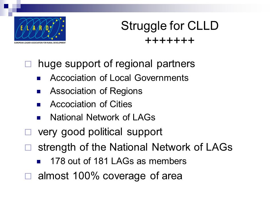 Struggle for CLLD +++++++  huge support of regional partners Accociation of Local Governments Association of Regions Accociation of Cities National Network of LAGs  very good political support  strength of the National Network of LAGs 178 out of 181 LAGs as members  almost 100% coverage of area