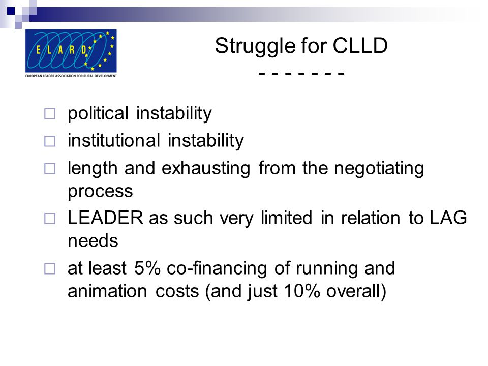 Struggle for CLLD - - - - - - -  political instability  institutional instability  length and exhausting from the negotiating process  LEADER as such very limited in relation to LAG needs  at least 5% co-financing of running and animation costs (and just 10% overall)