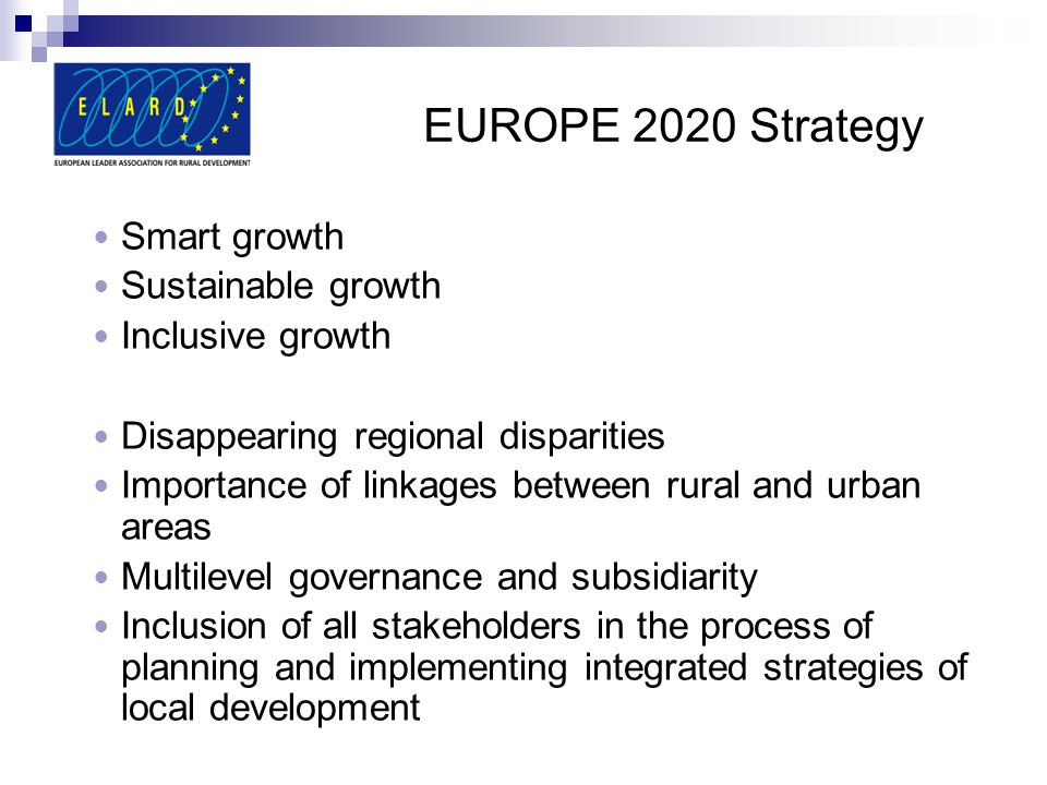 EUROPE 2020 Strategy Smart growth Sustainable growth Inclusive growth Disappearing regional disparities Importance of linkages between rural and urban areas Multilevel governance and subsidiarity Inclusion of all stakeholders in the process of planning and implementing integrated strategies of local development