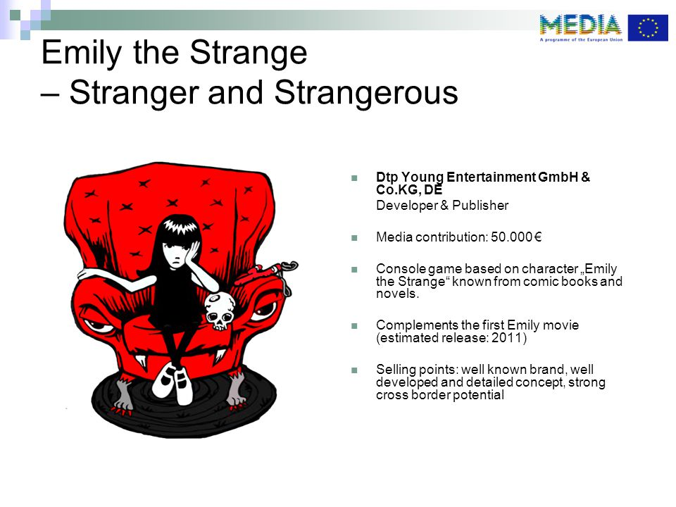 "Emily the Strange – Stranger and Strangerous Dtp Young Entertainment GmbH & Co.KG, DE Developer & Publisher Media contribution: 50.000 € Console game based on character ""Emily the Strange known from comic books and novels."