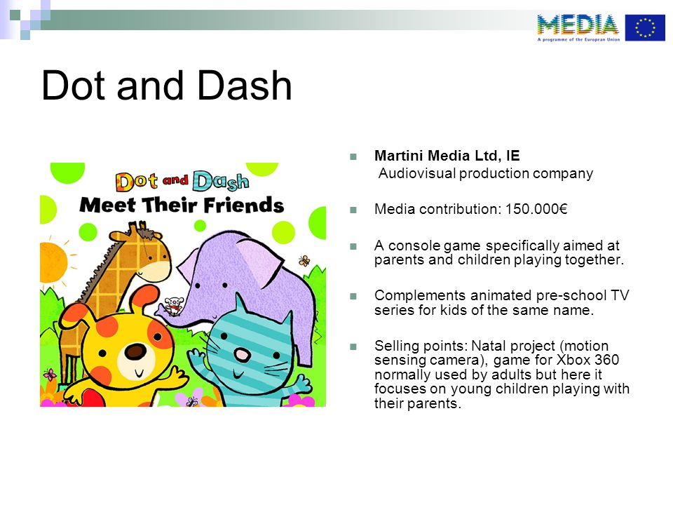 Dot and Dash Martini Media Ltd, IE Audiovisual production company Media contribution: € A console game specifically aimed at parents and children playing together.