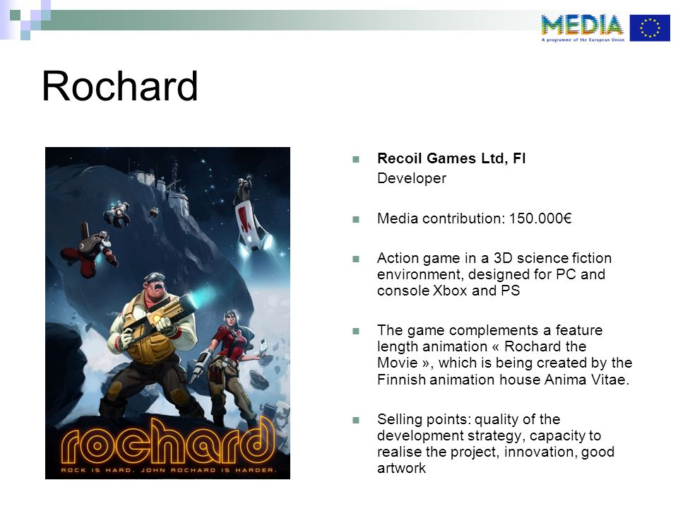 Rochard Recoil Games Ltd, FI Developer Media contribution: 150.000€ Action game in a 3D science fiction environment, designed for PC and console Xbox and PS The game complements a feature length animation « Rochard the Movie », which is being created by the Finnish animation house Anima Vitae.