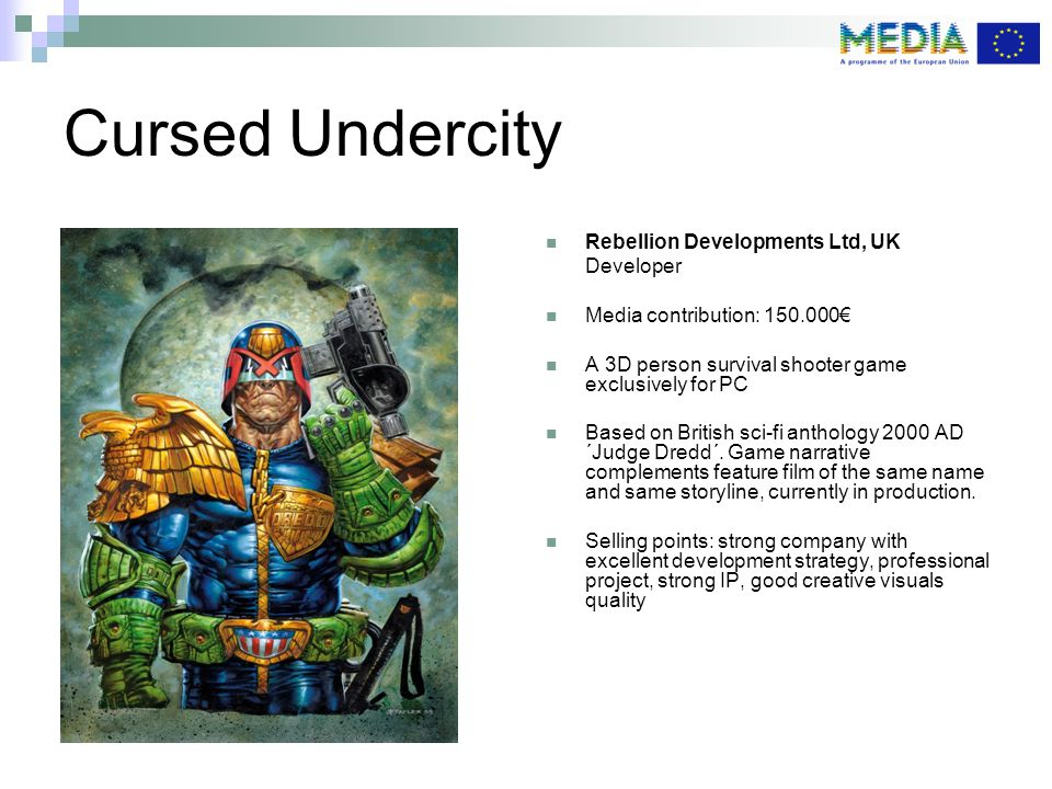 Cursed Undercity Rebellion Developments Ltd, UK Developer Media contribution: € A 3D person survival shooter game exclusively for PC Based on British sci-fi anthology 2000 AD ´Judge Dredd´.