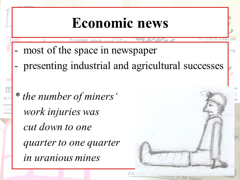 Economic news -most of the space in newspaper -presenting industrial and agricultural successes * the number of miners' work injuries was cut down to one quarter to one quarter in uranious mines