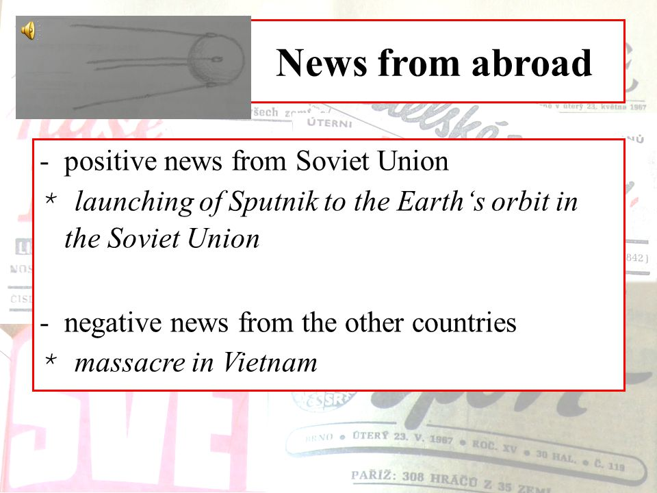 News from abroad -positive news from Soviet Union * launching of Sputnik to the Earth's orbit in the Soviet Union -negative news from the other countries * massacre in Vietnam