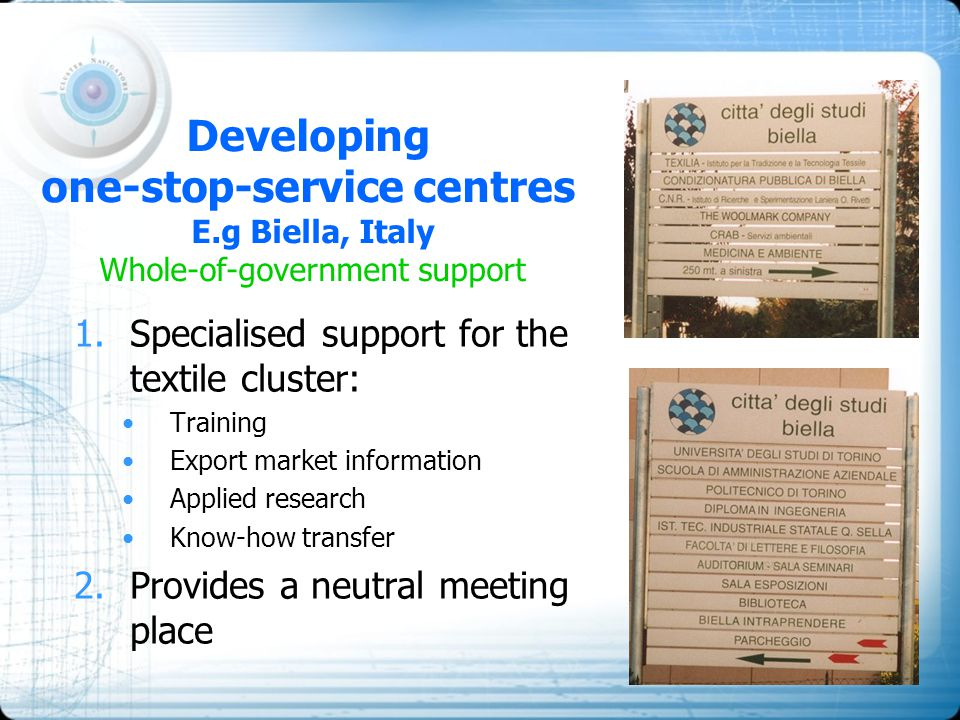Developing one-stop-service centres E.g Biella, Italy Whole-of-government support 1.Specialised support for the textile cluster: Training Export marke