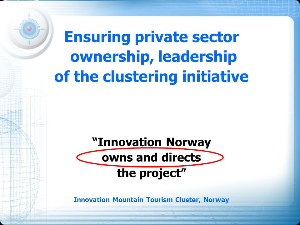 "Ensuring private sector ownership, leadership of the clustering initiative ""Innovation Norway owns and directs the project"" Innovation Mountain Touris"