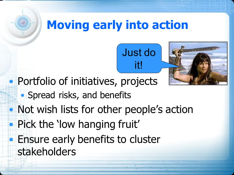 Moving early into action Portfolio of initiatives, projects Spread risks, and benefits Not wish lists for other people's action Pick the 'low hanging