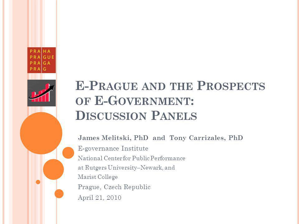 E-P RAGUE AND THE P ROSPECTS OF E-G OVERNMENT : D ISCUSSION P ANELS James Melitski, PhD and Tony Carrizales, PhD E-governance Institute National Center for Public Performance at Rutgers University–Newark, and Marist College Prague, Czech Republic April 21, 2010