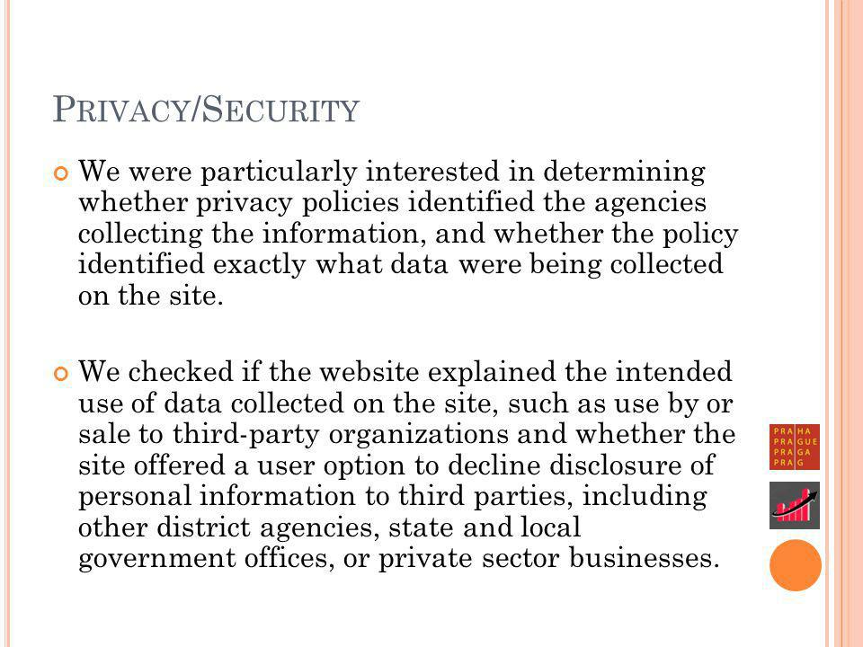 P RIVACY /S ECURITY We were particularly interested in determining whether privacy policies identified the agencies collecting the information, and whether the policy identified exactly what data were being collected on the site.