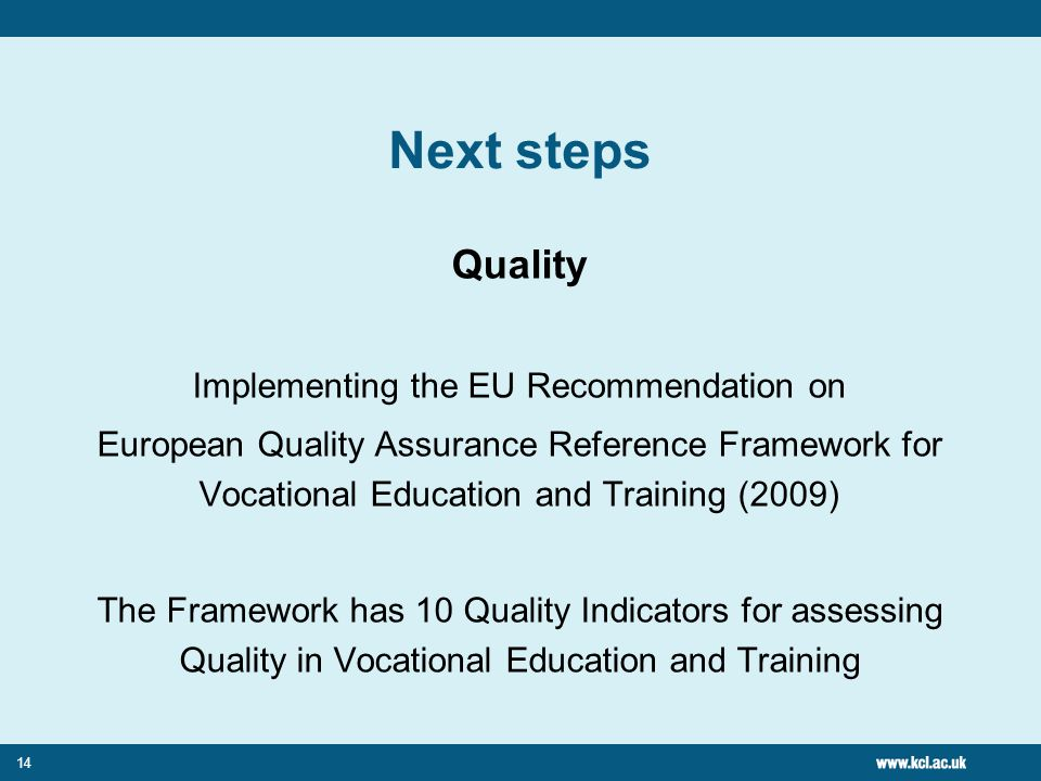 14 Next steps Quality Implementing the EU Recommendation on European Quality Assurance Reference Framework for Vocational Education and Training (2009) The Framework has 10 Quality Indicators for assessing Quality in Vocational Education and Training