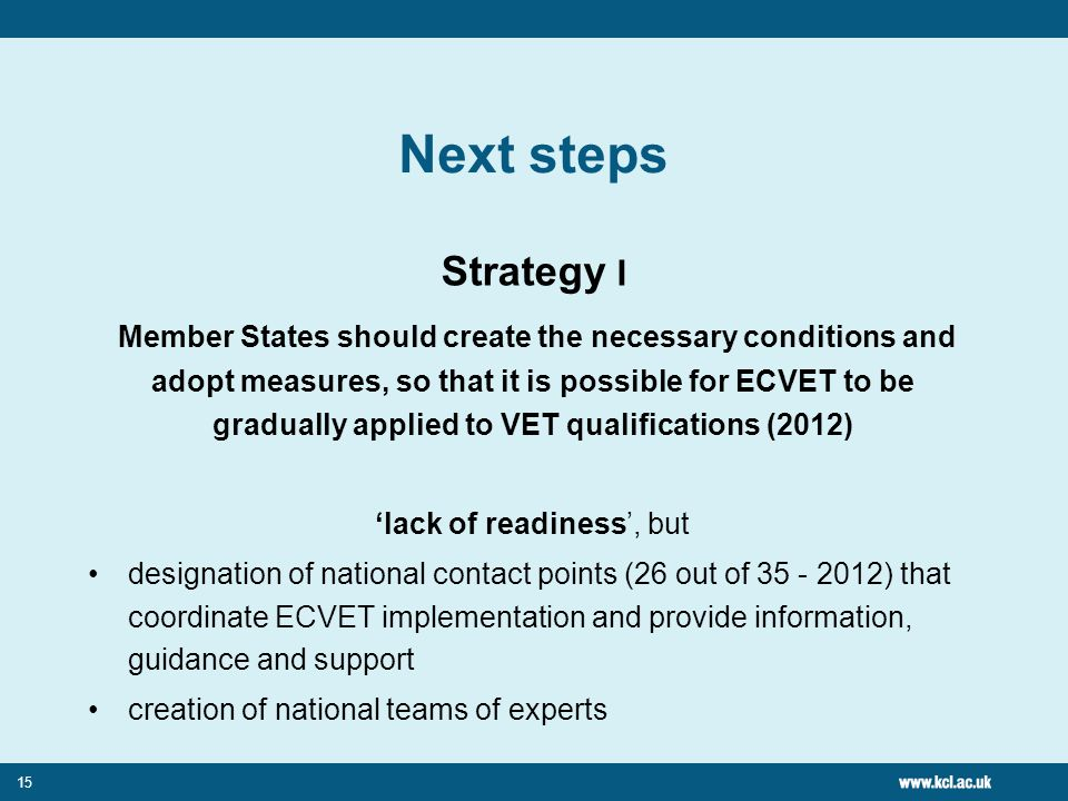 15 Next steps Strategy I Member States should create the necessary conditions and adopt measures, so that it is possible for ECVET to be gradually applied to VET qualifications (2012) 'lack of readiness', but designation of national contact points (26 out of ) that coordinate ECVET implementation and provide information, guidance and support creation of national teams of experts