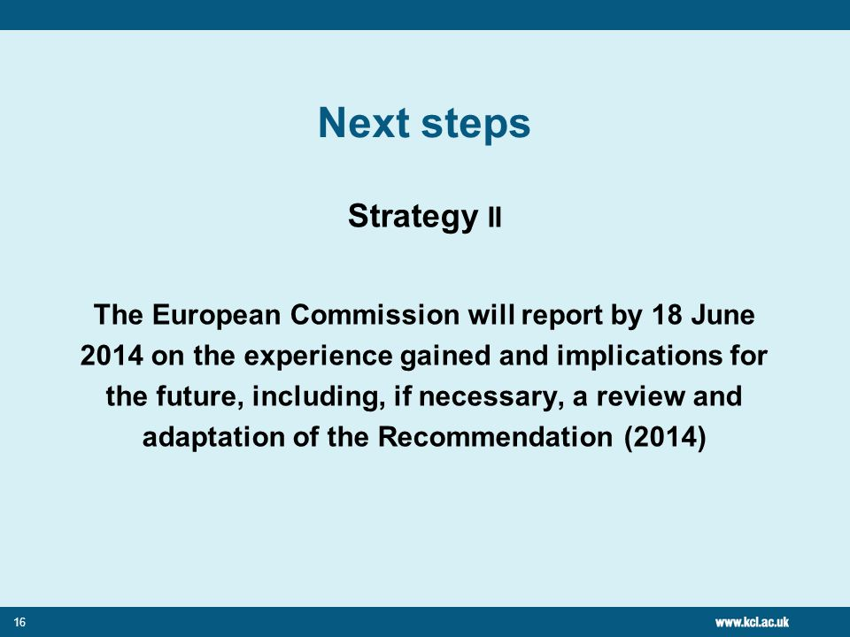 16 Next steps Strategy II The European Commission will report by 18 June 2014 on the experience gained and implications for the future, including, if necessary, a review and adaptation of the Recommendation (2014)
