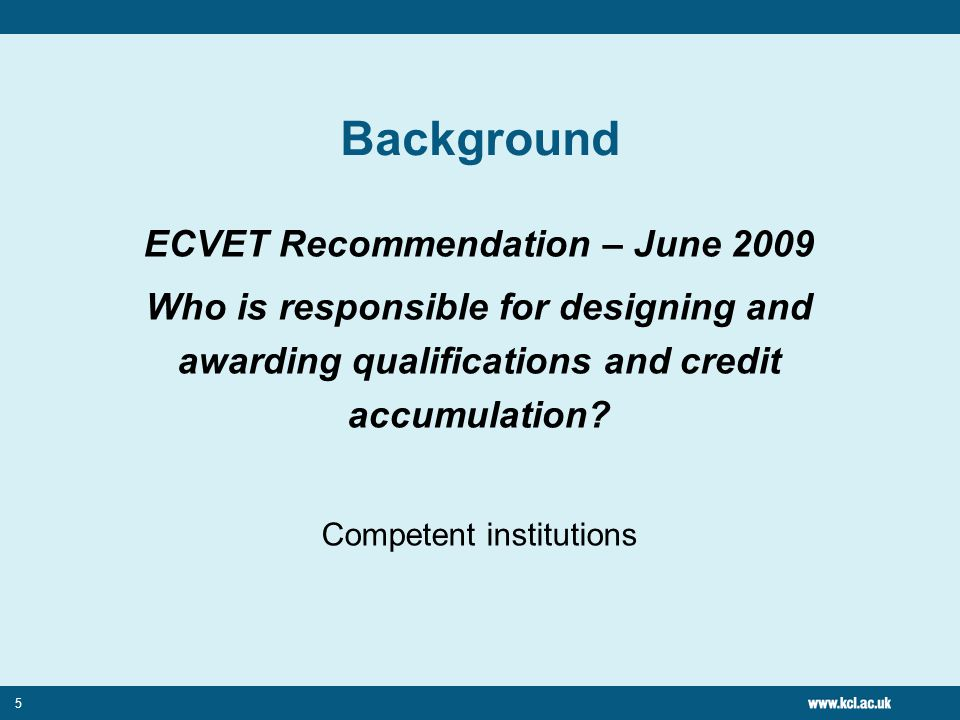 5 Background ECVET Recommendation – June 2009 Who is responsible for designing and awarding qualifications and credit accumulation.