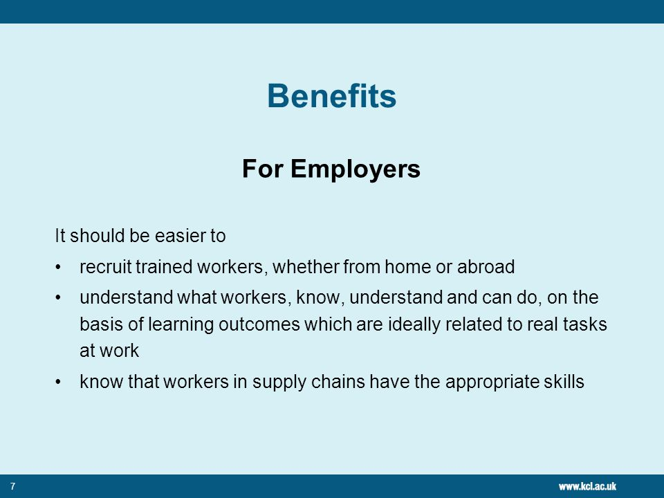 7 Benefits For Employers It should be easier to recruit trained workers, whether from home or abroad understand what workers, know, understand and can do, on the basis of learning outcomes which are ideally related to real tasks at work know that workers in supply chains have the appropriate skills