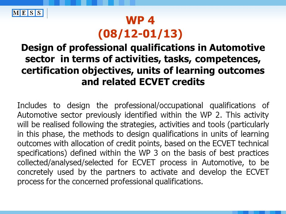 WP 4 (08/12-01/13) Design of professional qualifications in Automotive sector in terms of activities, tasks, competences, certification objectives, units of learning outcomes and related ECVET credits The main methodological and operative reference will be the LdV ToI project Highlight the Competences , in particular for the methods for qualification design in units of learning outcomes with allocation of points, based on the ECVET technical specifications, in turn based on the Guidelines for the development of EU common certificates and other reference tools developed within the Sustainable professionalisation LdV pilot project and framework).