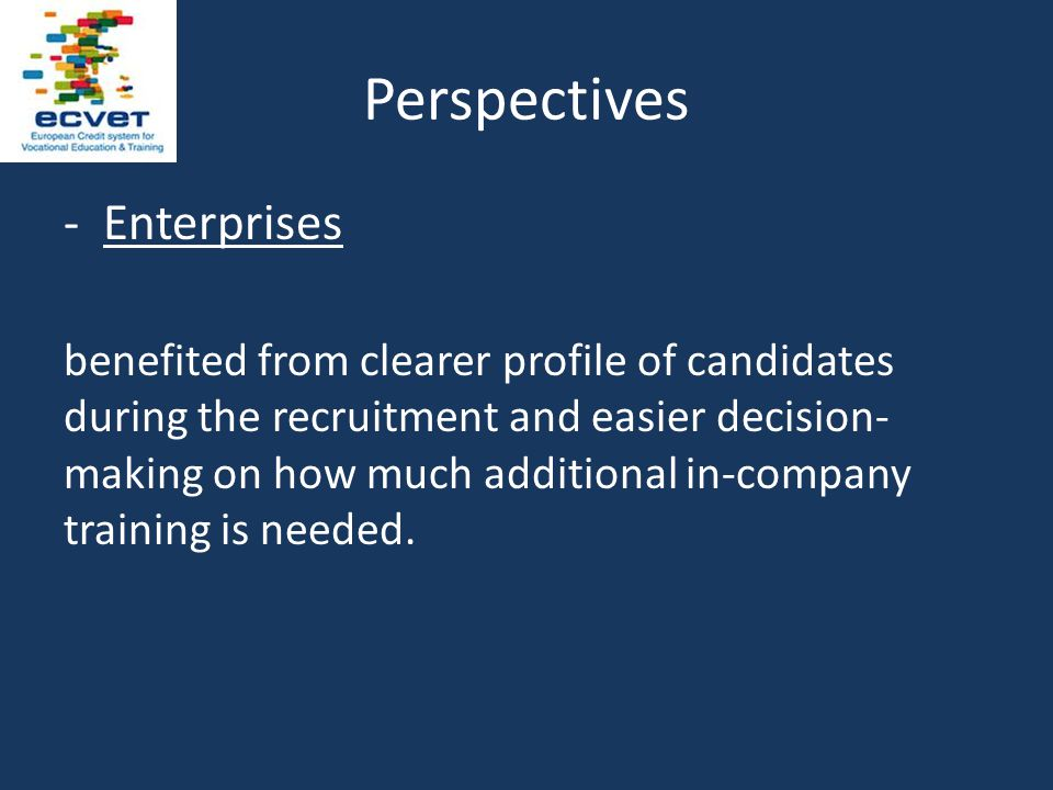 Perspectives -Enterprises benefited from clearer profile of candidates during the recruitment and easier decision- making on how much additional in-company training is needed.