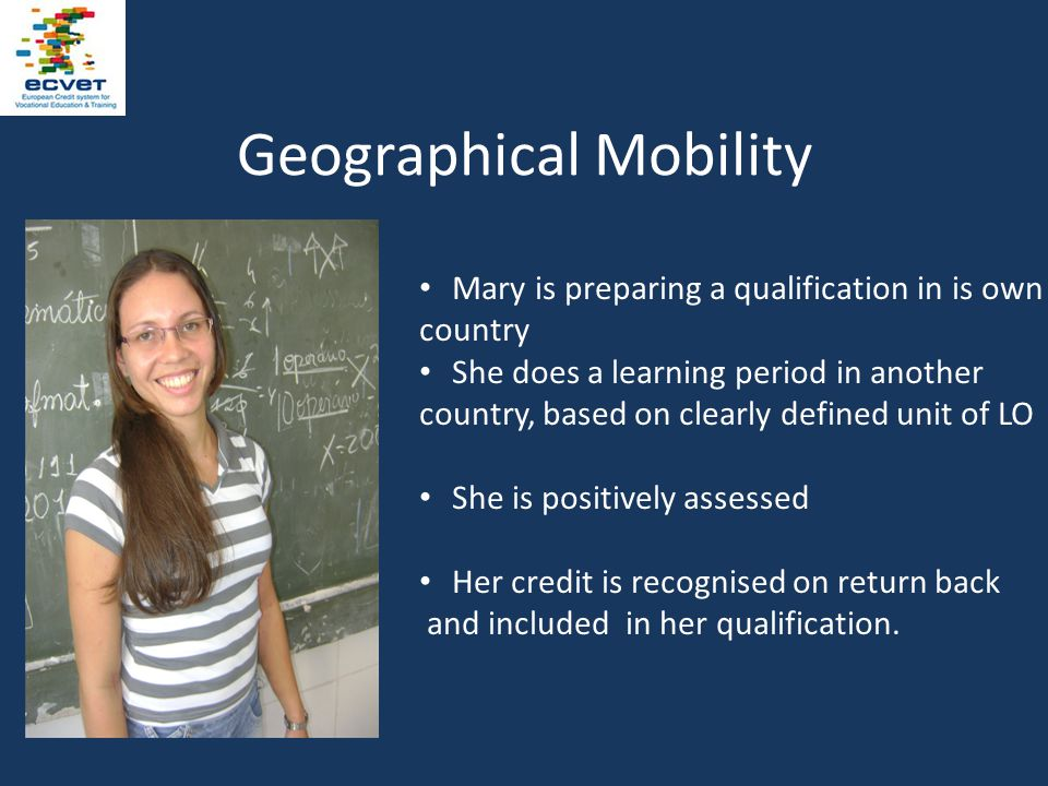 Geographical Mobility Mary is preparing a qualification in is own country She does a learning period in another country, based on clearly defined unit of LO She is positively assessed Her credit is recognised on return back and included in her qualification.