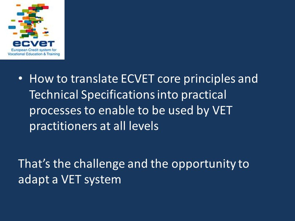 How to translate ECVET core principles and Technical Specifications into practical processes to enable to be used by VET practitioners at all levels That's the challenge and the opportunity to adapt a VET system