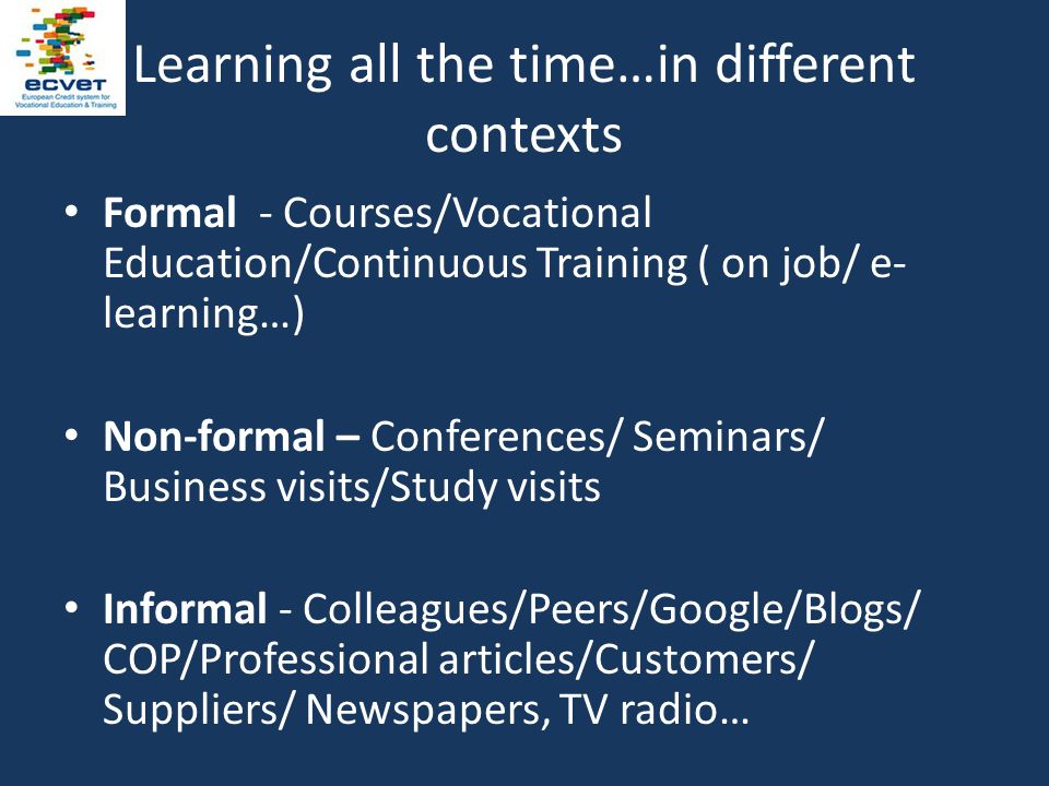 Learning all the time…in different contexts Formal - Courses/Vocational Education/Continuous Training ( on job/ e- learning…) Non-formal – Conferences/ Seminars/ Business visits/Study visits Informal - Colleagues/Peers/Google/Blogs/ COP/Professional articles/Customers/ Suppliers/ Newspapers, TV radio…