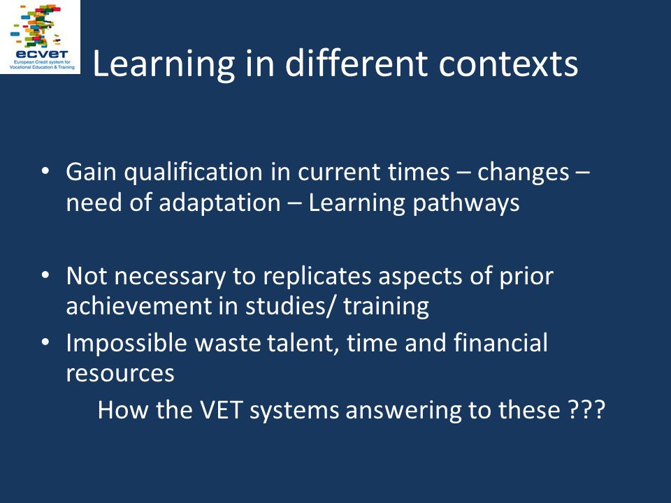 Learning in different contexts Gain qualification in current times – changes – need of adaptation – Learning pathways Not necessary to replicates aspects of prior achievement in studies/ training Impossible waste talent, time and financial resources How the VET systems answering to these