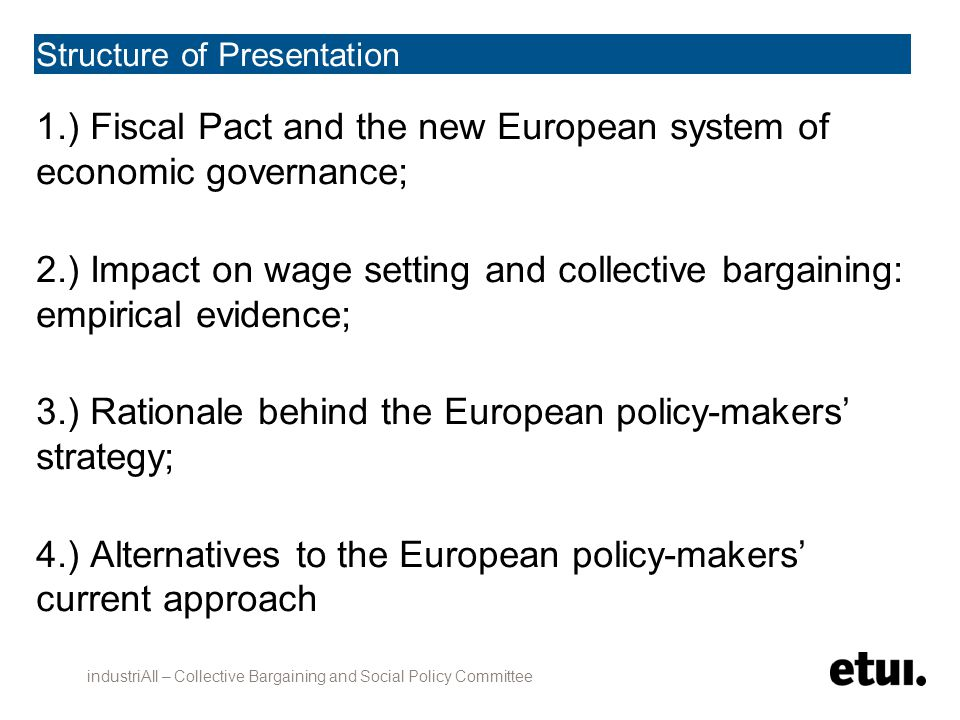 Structure of Presentation 1.) Fiscal Pact and the new European system of economic governance; 2.) Impact on wage setting and collective bargaining: empirical evidence; 3.) Rationale behind the European policy-makers' strategy; 4.) Alternatives to the European policy-makers' current approach industriAll – Collective Bargaining and Social Policy Committee