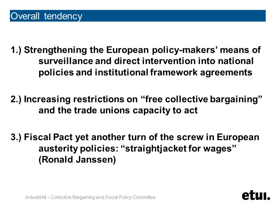 Overall tendency 1.) Strengthening the European policy-makers' means of surveillance and direct intervention into national policies and institutional framework agreements 2.) Increasing restrictions on free collective bargaining and the trade unions capacity to act 3.) Fiscal Pact yet another turn of the screw in European austerity policies: straightjacket for wages (Ronald Janssen) industriAll – Collective Bargaining and Social Policy Committee