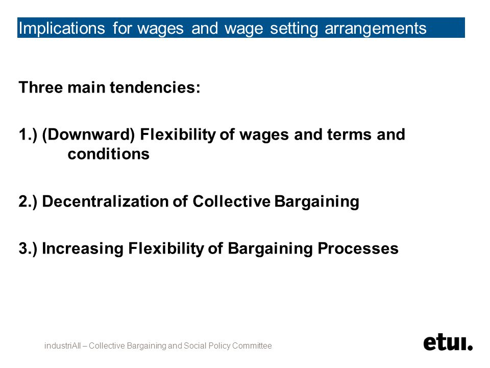 Downward Flexibility of Wages and Terms and Conditions 1.) Reduction and Simplification of Minimum Wages 2.) Suspension of automatic wage increases 3.) General wage freezes or cuts 4.) Longer Working Hours 5.) Facilitating Lay-offs industriAll – Collective Bargaining and Social Policy Committee