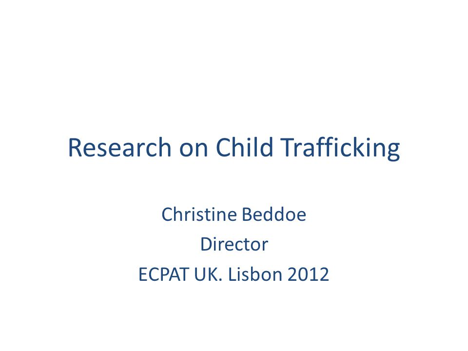 Research on Child Trafficking Christine Beddoe Director ECPAT UK. Lisbon 2012