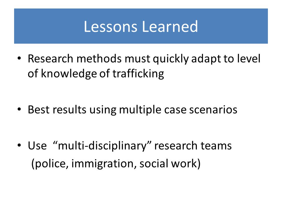 Lessons Learned Research methods must quickly adapt to level of knowledge of trafficking Best results using multiple case scenarios Use multi-disciplinary research teams (police, immigration, social work)