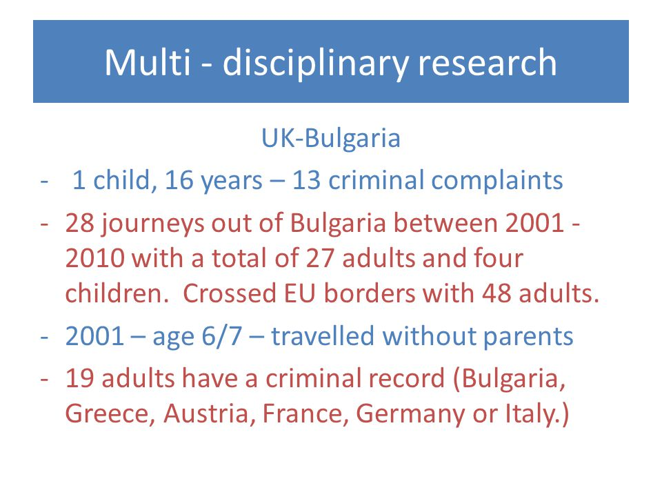 Multi - disciplinary research UK-Bulgaria - 1 child, 16 years – 13 criminal complaints -28 journeys out of Bulgaria between with a total of 27 adults and four children.