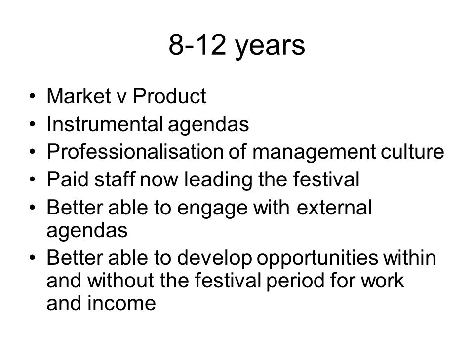8-12 years Market v Product Instrumental agendas Professionalisation of management culture Paid staff now leading the festival Better able to engage w