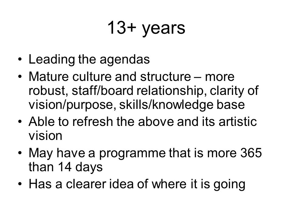 13+ years Leading the agendas Mature culture and structure – more robust, staff/board relationship, clarity of vision/purpose, skills/knowledge base A