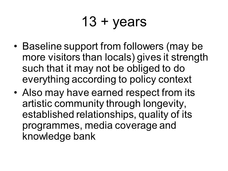 13 + years Baseline support from followers (may be more visitors than locals) gives it strength such that it may not be obliged to do everything accor