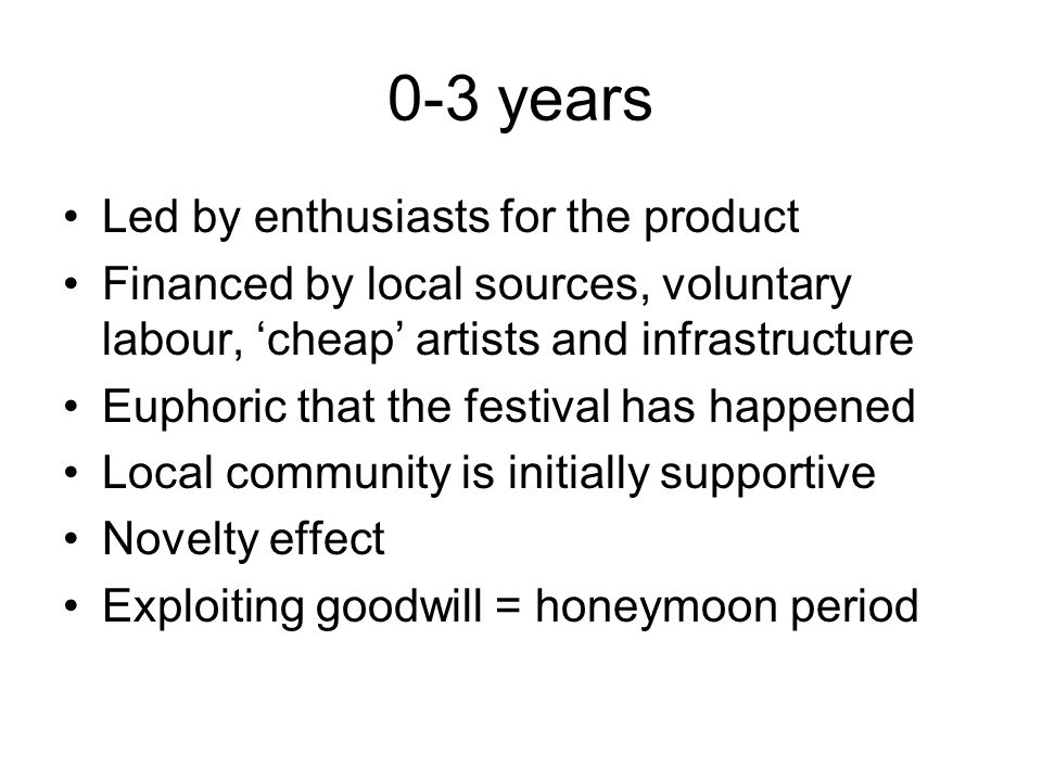 0-3 years Led by enthusiasts for the product Financed by local sources, voluntary labour, 'cheap' artists and infrastructure Euphoric that the festiva