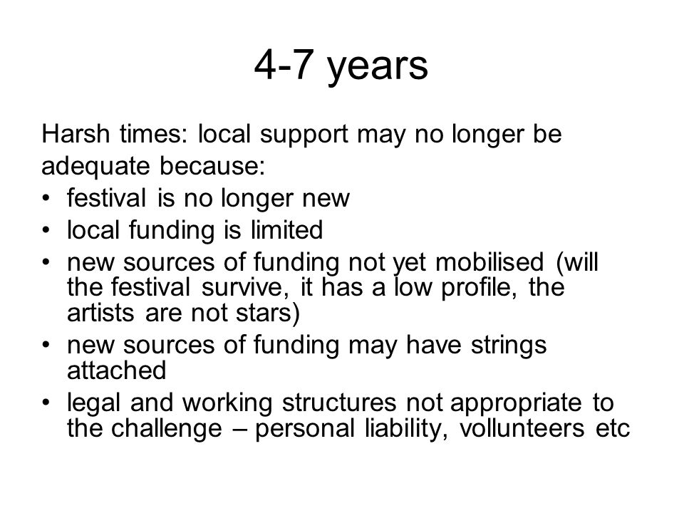 4-7 years Harsh times: local support may no longer be adequate because: festival is no longer new local funding is limited new sources of funding not