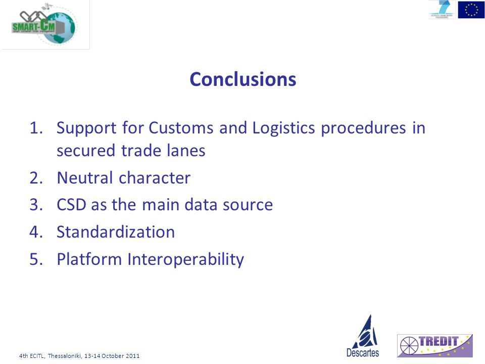 4th ECITL, Thessaloniki, 13-14 October 2011 Conclusions 1.Support for Customs and Logistics procedures in secured trade lanes 2.Neutral character 3.CS