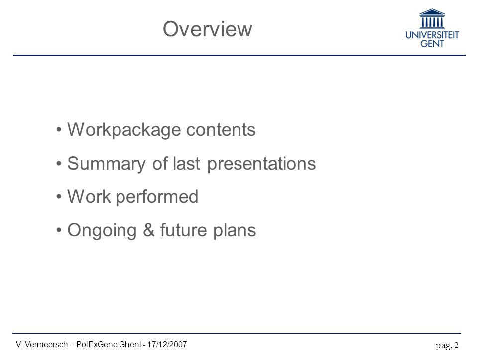 Overview Workpackage contents Summary of last presentations Work performed Ongoing & future plans V. Vermeersch – PolExGene Ghent - 17/12/2007 pag. 2