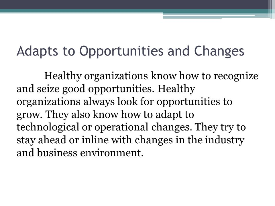 Adapts to Opportunities and Changes Healthy organizations know how to recognize and seize good opportunities.