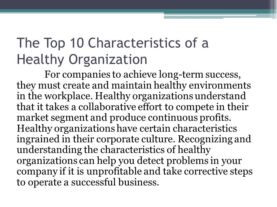 The Top 10 Characteristics of a Healthy Organization For companies to achieve long-term success, they must create and maintain healthy environments in the workplace.